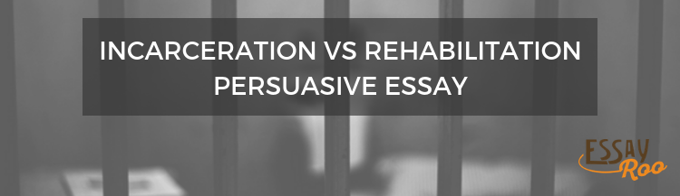 Incarceration vs rehabilitation persuasive essay